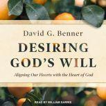Desiring God's Will Aligning Our Hearts With the Heart of God, David G. Benner