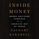 Inside Money Brown Brothers Harriman and the American Way of Power, Zachary Karabell
