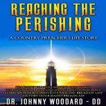 Reaching the Perishing A Country Preacher's Life Story, Dr. Johnny Woodard ~ DD