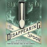 The Disappearing Spoon And Other True Tales of Madness, Love, and the History of the World from the Periodic Table of the Elements, Sam Kean