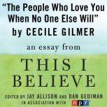 "The People Who Love You When No One Else Will A ""This I Believe"" Essay, Cecile Gilmer"