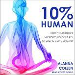 10% Human How Your Body's Microbes Hold the Key to Health and Happiness, Alanna Collen