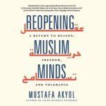 Reopening Muslim Minds A Return to Reason, Freedom, and Tolerance, Mustafa Akyol