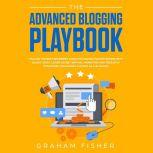The Advanced Blogging Playbook: Follow the Best Beginners Guide for Making Passive Income with Blogs Today! Learn Secret Writing, Marketing and Research Strategies for Gaining Success as a Blogger!, Graham Fisher