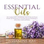 Essential Oils: The Complete Guide to Aromatherapy, Learn All About the Natural Wonders and Therapeutic Use of Essential Oils and Aromatherapy to Achieve Better Health and Wellness , Jessamine Rae