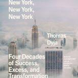 New York, New York, New York Four Decades of Success, Excess, and Transformation, Thomas Dyja