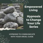 Hypnosis to Communicate with Your Angel Guide Rewire Your Mindset And Get Fast Results With Hypnosis!, Empowered Living