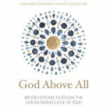 God Above All 90 Devotions to Know the Life-Altering Love of God, Zondervan