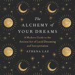 The Alchemy of Your Dreams A Modern Guide to the Ancient Art of Lucid Dreaming and Interpretation, Athena Laz