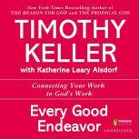 Every Good Endeavor Connecting Your Work to God's Work, Timothy Keller