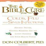 The Bible Cure for Colds, Flu, and Sinus Infections Ancient Truths, Natural Remedies and the Latest Findings for Your Health Today, Don Colbert