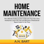 Home Maintenance: The Ultimate Guide on How to Become Your Very Own Handyman, Learn DIY Tips and Become a Professional Repair Expert in No Time, A.N. Bart