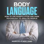BODY LANGUAGE: How to use Manipulation and Dark psychology to Analyze People, marcus p. holland