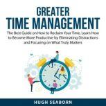 Greater Time Management The Best Guide on How to Reclaim Your Time, Learn How to Become More Productive by Eliminating Distractions and Focusing on What Truly Matters, Hugh Seaborn