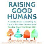 Raising Good Humans A Mindful Guide to Breaking the Cycle of Reactive Parenting and Raising Kind, Confident Kids, Hunter Clarke Fields