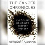 The Cancer Chronicles Unlocking Medicine's Deepest Mystery, George Johnson