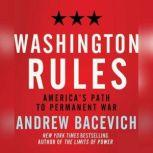 Washington Rules America's Path to Permanent War, Andrew J. Bacevich