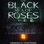 The Black Sea Of Roses: A Novel (Book 1), Vanessa M Chattman