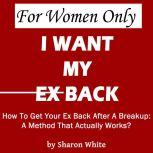 For Women Only - I Want My Ex Back How To Get Your Ex Back After A Breakup: A Method That Actually Works, Sharon White
