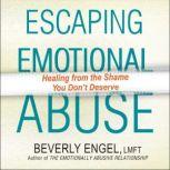 Escaping Emotional Abuse Healing from the Shame You Don't Deserve, Beverly Engel