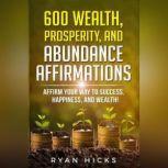600 Wealth, Prosperity, And Abundance Affirmations Affirmations Of Success, Happiness, And Wealth!, Ryan Hicks