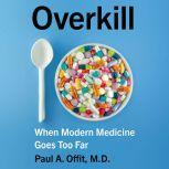 Overkill When Modern Medicine Goes Too Far, Paul A. Offit