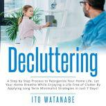 Decluttering A Step by Step Process to Reorganize Your Home Life. Let Your Home Breathe While Enjoying a Life Free of Clutter by Applying Long Term Minimalist Strategies in Just 7 Days!, Ito Watanabe