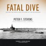 Fatal Dive Solving the World War II Mystery of the USS Grunion, Peter F. Stevens