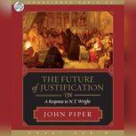 The Future of Justification A Response to N.T. Wright, John Piper
