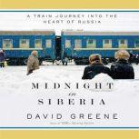 Midnight in Siberia A Train Journey into the Heart of Russia, David Greene
