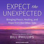 Expect the Unexpected Bringing Peace, Healing, and Hope from the Other Side, Bill Philipps