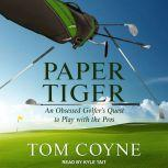 Paper Tiger An Obsessed Golfer's Quest to Play with the Pros, Tom Coyne