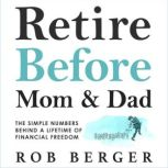 Retire Before Mom and Dad The Simple Numbers Behind a Lifetime of Financial Freedom, Rob Berger