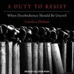A Duty to Resist When Disobedience Should Be Uncivil, Candice Delmas