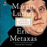 Martin Luther The Man Who Rediscovered God and Changed the World, Eric Metaxas