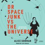 Dr Space Junk vs The Universe Archaeology and the Future, Alice Gorman