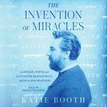 The Invention of Miracles Language, Power, and Alexander Graham Bell's Quest to End Deafness, Katie Booth