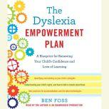 The Dyslexia Empowerment Plan A Blueprint for Renewing Your Child's Confidence and Love of Learning, Ben Foss