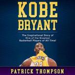 Kobe Bryant The Inspirational Story of One of the Greatest Basketball Players of All Time!, Patrick Thompson