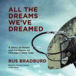 All the Dreams Weve Dreamed A Story of Hoops and Handguns on Chicagos West Side, Rus Bradburd