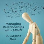 Managing Relationships with ADHD Tips and Techniques on how to improve relationships at home, work and with friends, Suzanne Byrd
