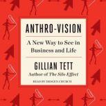 Anthro-Vision A New Way to See in Business and Life, Gillian Tett
