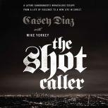 The Shot Caller A Latino Gangbangera€™s Miraculous Escape from a Life of Violence to a New Life in Christ, Casey Diaz