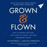 Grown and Flown How to Support Your Teen, Stay Close as a Family, and Raise Independent Adults, Lisa Heffernan