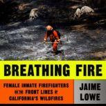 Breathing Fire Female Inmate Firefighters on the Front Lines of California's Wildfires, Jaime Lowe