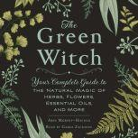 The Green Witch Your Complete Guide to the Natural Magic of Herbs, Flowers, Essential Oils, and More, Arin Murphy-Hiscock