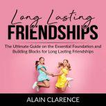 Long Lasting Friendships The Ultimate Guide on the Essential Foundation and Building Blocks for Long Lasting Friendships, Alain Clarence