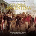 Colonial Argentina: The History of Argentina's Colonization and Struggle for Independence, Charles River Editors