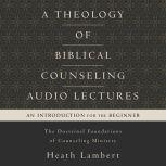 A Theology of Biblical Counseling: Audio Lectures The Doctrinal Foundations of Counseling Ministry, Heath Lambert