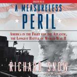 A Measureless Peril America in the Fight for the Atlantic, the Longest, Richard Snow
